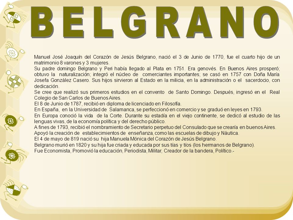 BELGRANO Manuel José Joaquín del Corazón de Jesús Belgrano, nació el 3 de Junio de 1770, fue el cuarto hijo de un matrimonio 8 varones y 3 mujeres.