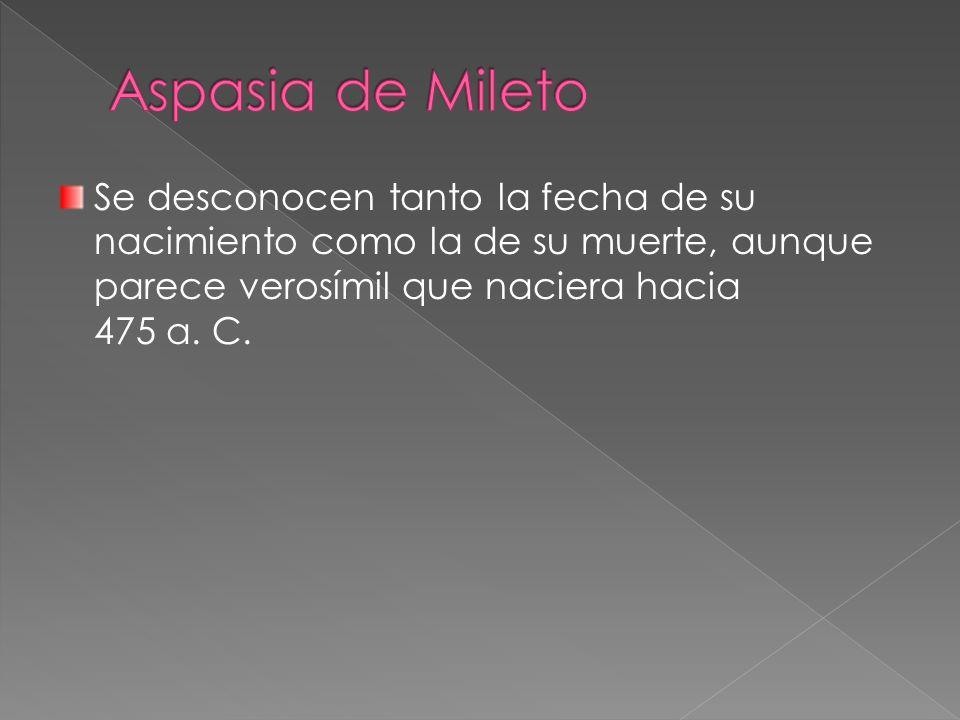 Aspasia de Mileto Se desconocen tanto la fecha de su nacimiento como la de su muerte, aunque parece verosímil que naciera hacia 475 a. C.