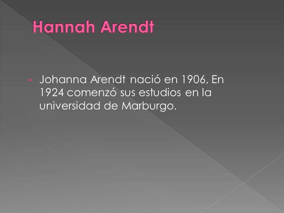 Hannah Arendt Johanna Arendt nació en 1906, En 1924 comenzó sus estudios en la universidad de Marburgo.