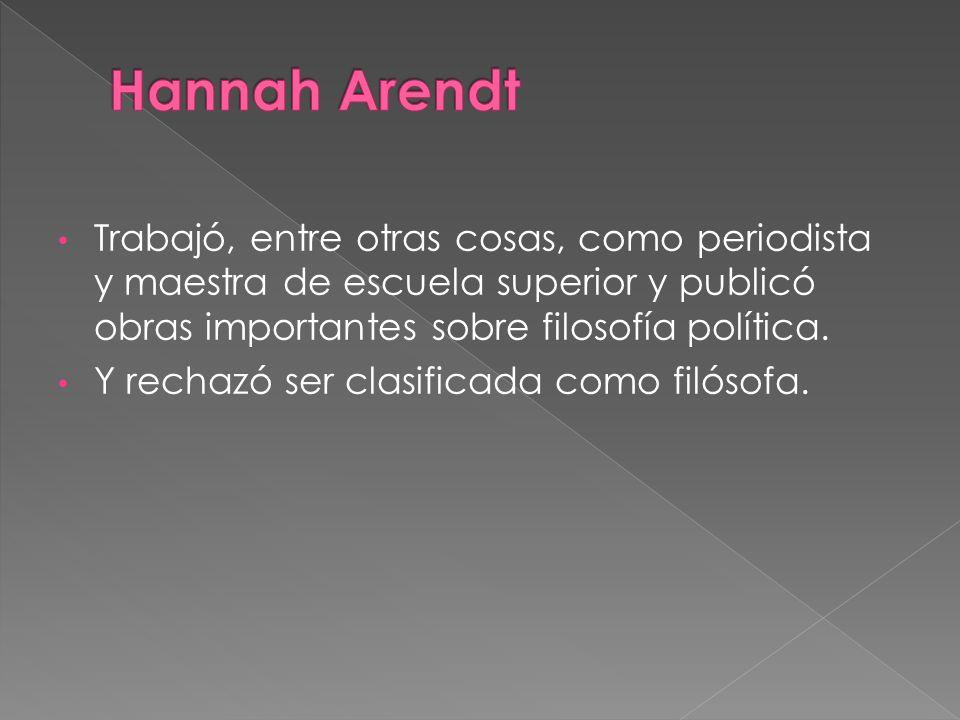 Hannah Arendt Trabajó, entre otras cosas, como periodista y maestra de escuela superior y publicó obras importantes sobre filosofía política.