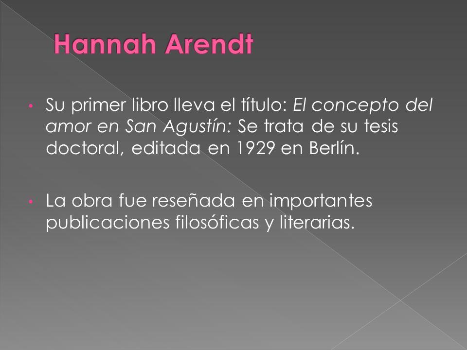 Hannah Arendt Su primer libro lleva el título: El concepto del amor en San Agustín: Se trata de su tesis doctoral, editada en 1929 en Berlín.