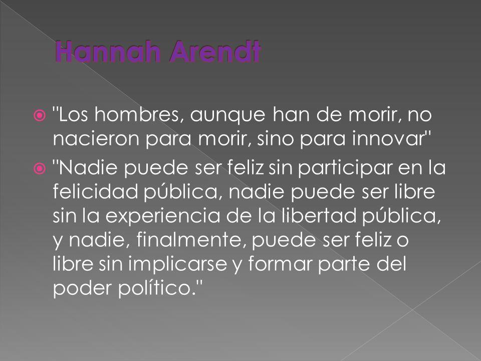 Hannah Arendt Los hombres, aunque han de morir, no nacieron para morir, sino para innovar