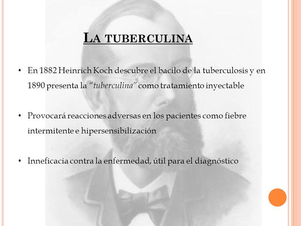 La tuberculina En 1882 Heinrich Koch descubre el bacilo de la tuberculosis y en 1890 presenta la tuberculina como tratamiento inyectable.