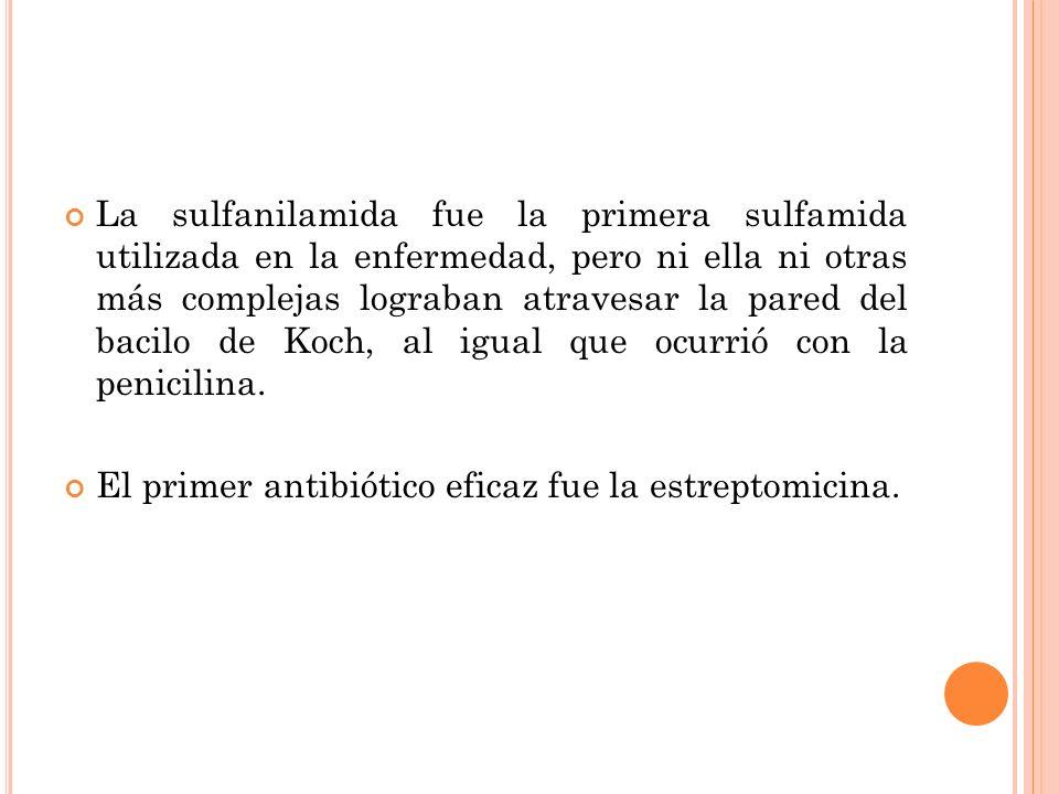 La sulfanilamida fue la primera sulfamida utilizada en la enfermedad, pero ni ella ni otras más complejas lograban atravesar la pared del bacilo de Koch, al igual que ocurrió con la penicilina.