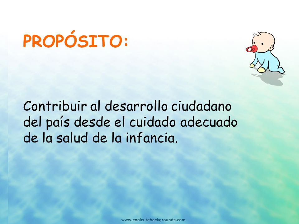 PROPÓSITO: Contribuir al desarrollo ciudadano del país desde el cuidado adecuado de la salud de la infancia.