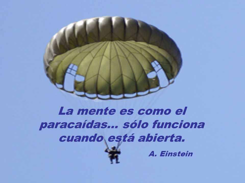 La mente es como el paracaídas… sólo funciona cuando está abierta.