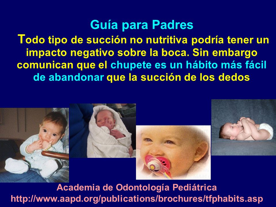 Guía para Padres Todo tipo de succión no nutritiva podría tener un impacto negativo sobre la boca. Sin embargo comunican que el chupete es un hábito más fácil de abandonar que la succión de los dedos