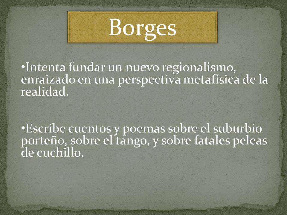 Borges Intenta fundar un nuevo regionalismo, enraizado en una perspectiva metafísica de la realidad.