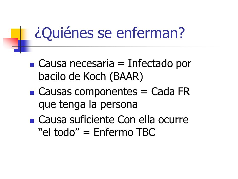 ¿Quiénes se enferman Causa necesaria = Infectado por bacilo de Koch (BAAR) Causas componentes = Cada FR que tenga la persona.