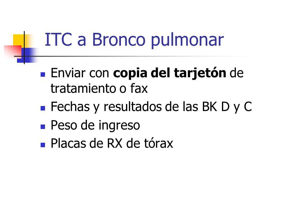 ITC a Bronco pulmonar Enviar con copia del tarjetón de tratamiento o fax. Fechas y resultados de las BK D y C.