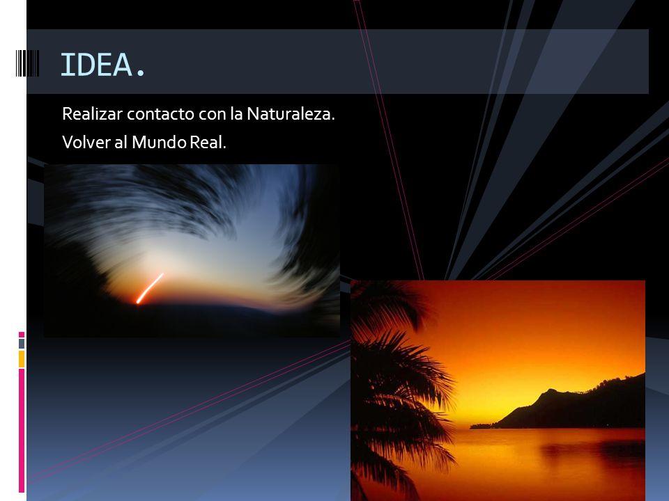 IDEA. Realizar contacto con la Naturaleza. Volver al Mundo Real.