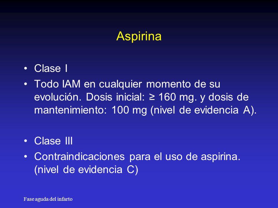 Aspirina Clase I. Todo IAM en cualquier momento de su evolución. Dosis inicial: ≥ 160 mg. y dosis de mantenimiento: 100 mg (nivel de evidencia A).