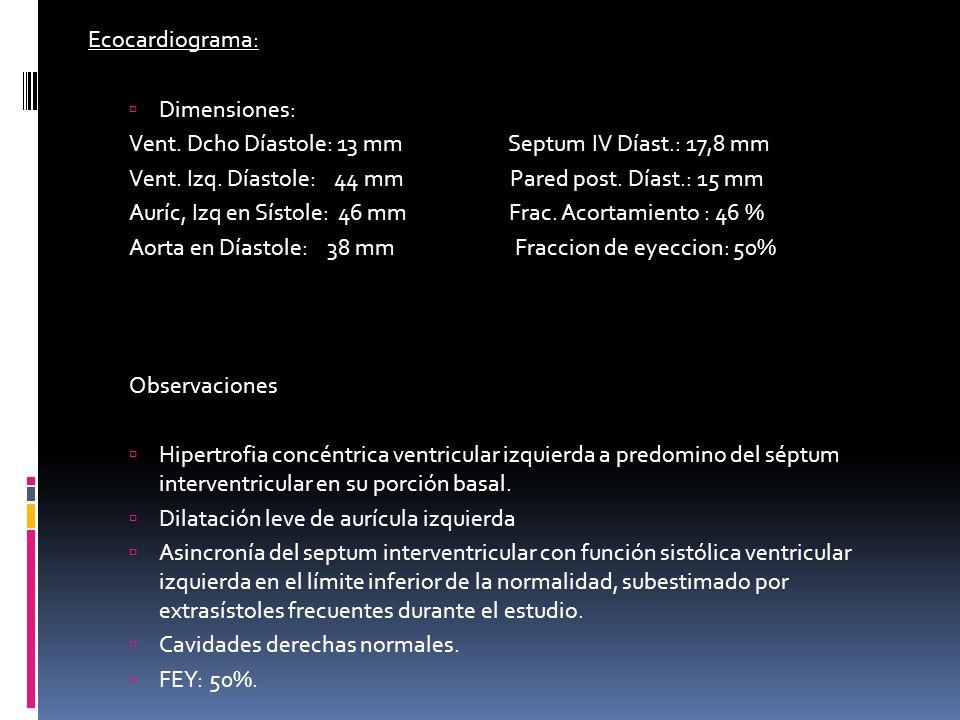 Ecocardiograma: Dimensiones: Vent. Dcho Díastole: 13 mm Septum IV Díast.: 17,8 mm.