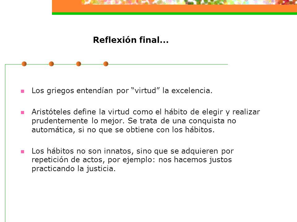 Reflexión final... Los griegos entendían por virtud la excelencia.