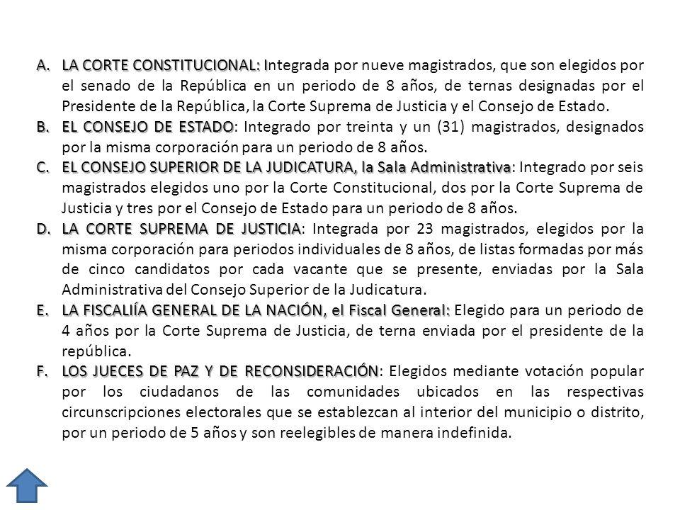 LA CORTE CONSTITUCIONAL: Integrada por nueve magistrados, que son elegidos por el senado de la República en un periodo de 8 años, de ternas designadas por el Presidente de la República, la Corte Suprema de Justicia y el Consejo de Estado.