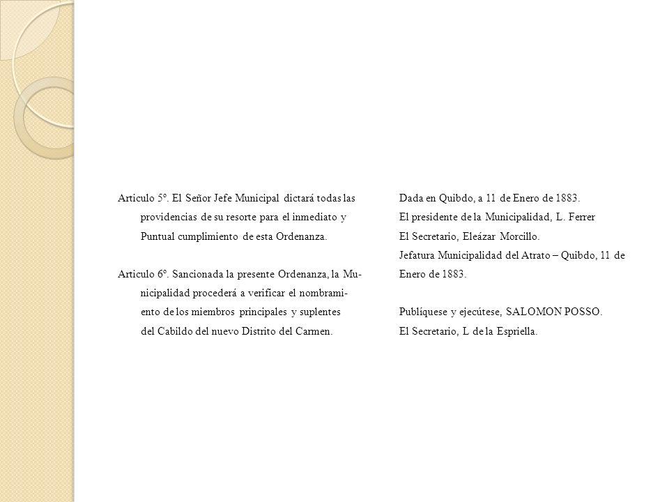 Articulo 5º. El Señor Jefe Municipal dictará todas las providencias de su resorte para el inmediato y Puntual cumplimiento de esta Ordenanza. Articulo 6º. Sancionada la presente Ordenanza, la Mu- nicipalidad procederá a verificar el nombrami- ento de los miembros principales y suplentes del Cabildo del nuevo Distrito del Carmen.