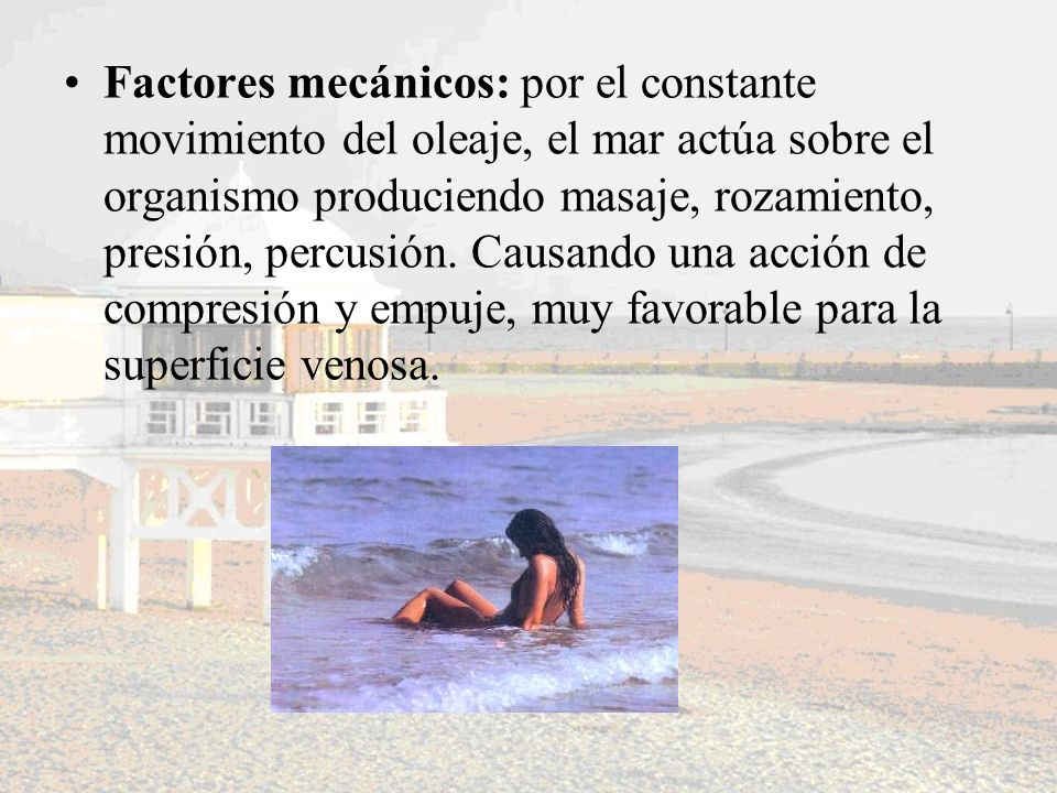Factores mecánicos: por el constante movimiento del oleaje, el mar actúa sobre el organismo produciendo masaje, rozamiento, presión, percusión.