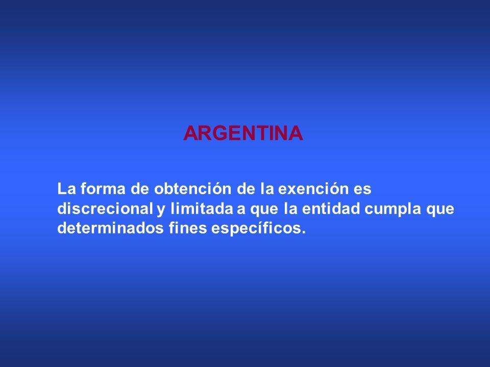 ARGENTINA La forma de obtención de la exención es discrecional y limitada a que la entidad cumpla que determinados fines específicos.