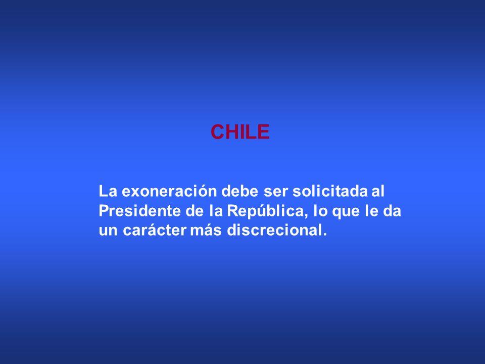 CHILE La exoneración debe ser solicitada al Presidente de la República, lo que le da un carácter más discrecional.