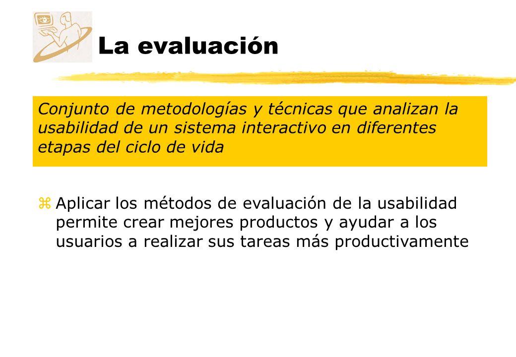 La evaluación Conjunto de metodologías y técnicas que analizan la usabilidad de un sistema interactivo en diferentes etapas del ciclo de vida.
