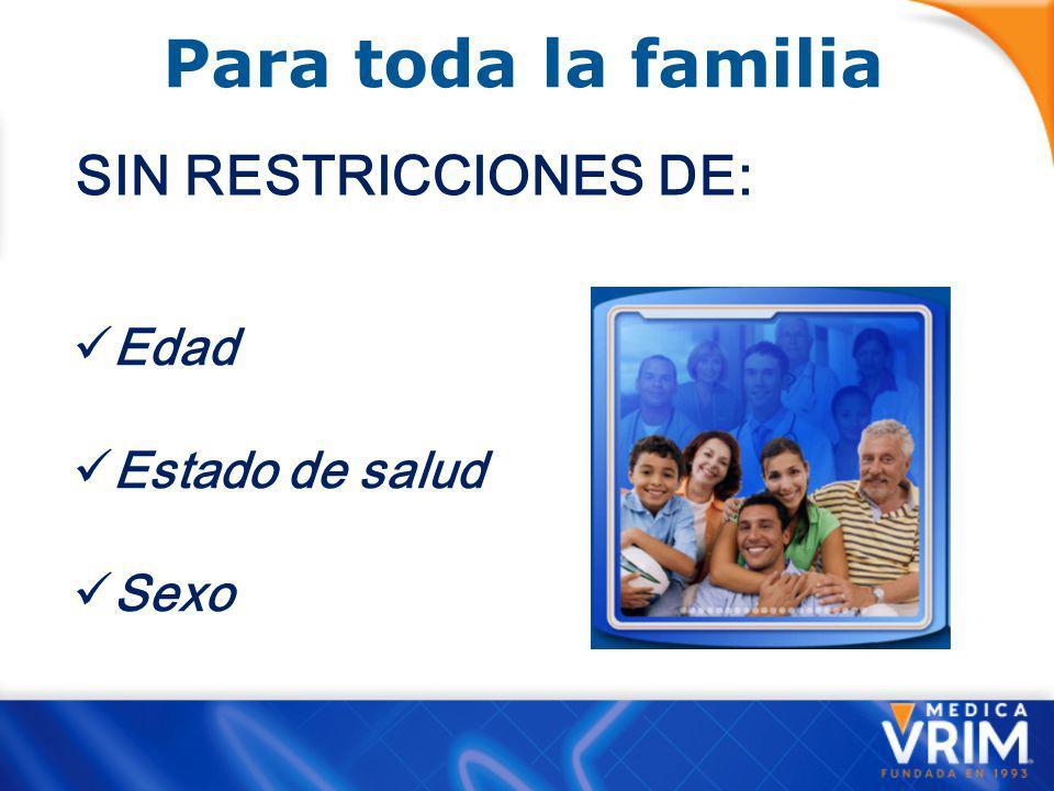 Para toda la familia SIN RESTRICCIONES DE: Edad Estado de salud Sexo