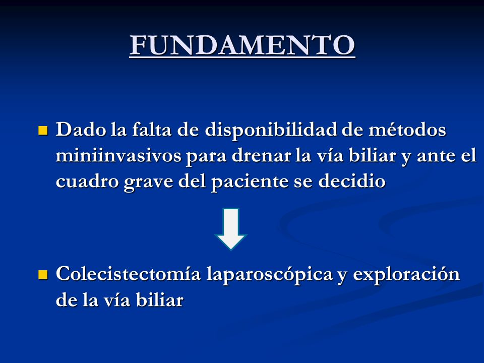 FUNDAMENTO Dado la falta de disponibilidad de métodos miniinvasivos para drenar la vía biliar y ante el cuadro grave del paciente se decidio.