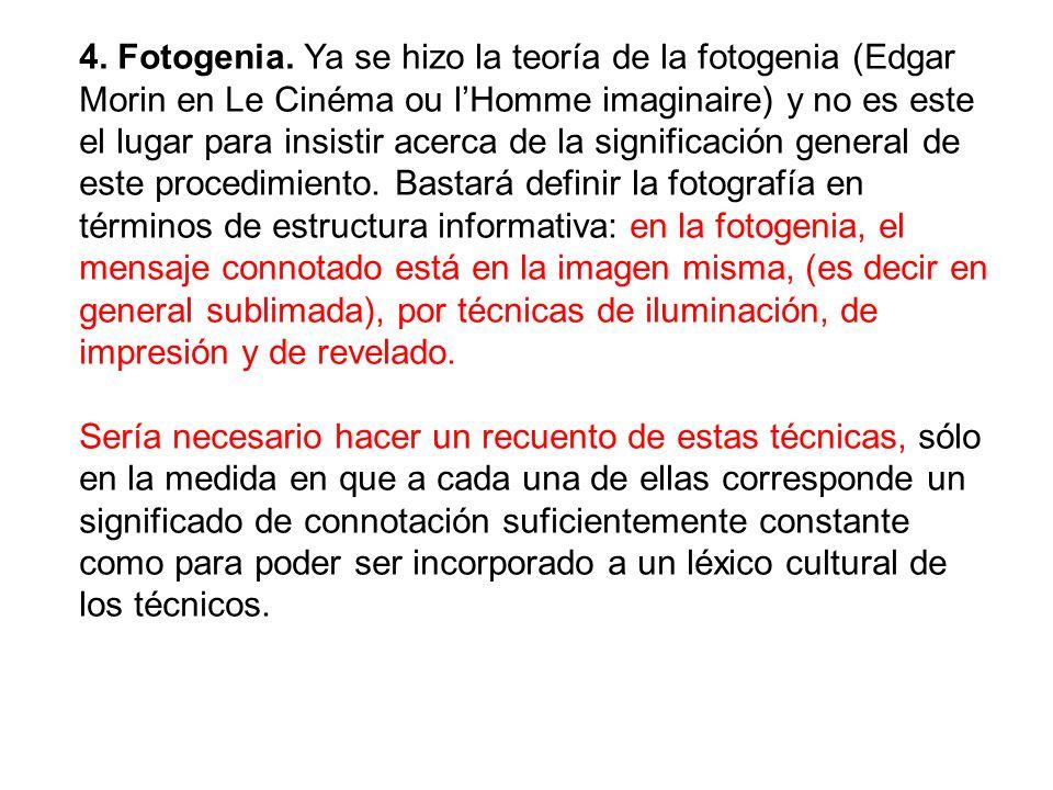 4. Fotogenia. Ya se hizo la teoría de la fotogenia (Edgar Morin en Le Cinéma ou l'Homme imaginaire) y no es este el lugar para insistir acerca de la significación general de este procedimiento. Bastará definir la fotografía en términos de estructura informativa: en la fotogenia, el mensaje connotado está en la imagen misma, (es decir en general sublimada), por técnicas de iluminación, de impresión y de revelado.