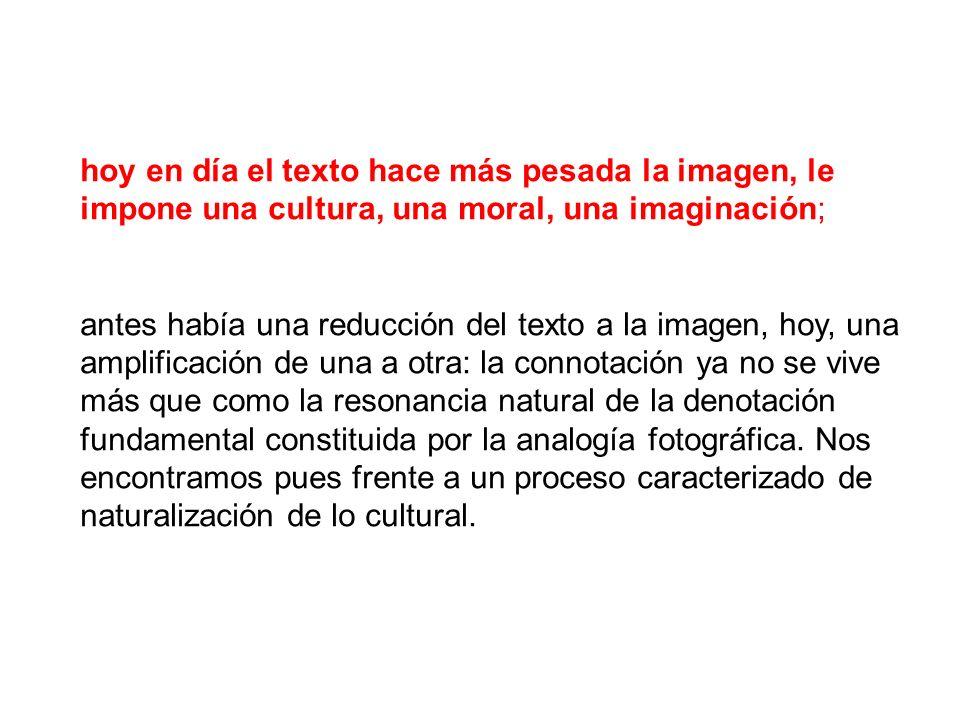 hoy en día el texto hace más pesada la imagen, le impone una cultura, una moral, una imaginación;