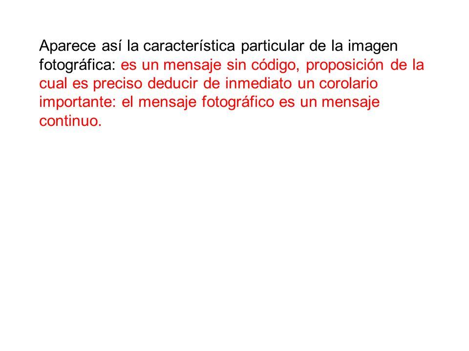 Aparece así la característica particular de la imagen fotográfica: es un mensaje sin código, proposición de la cual es preciso deducir de inmediato un corolario importante: el mensaje fotográfico es un mensaje continuo.