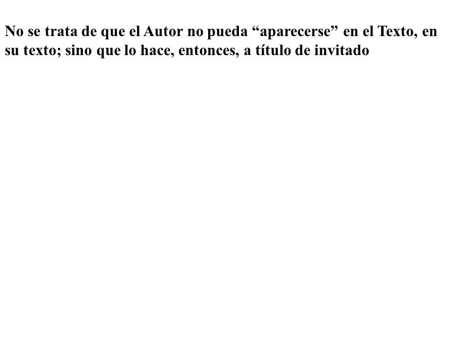 No se trata de que el Autor no pueda aparecerse en el Texto, en su texto; sino que lo hace, entonces, a título de invitado