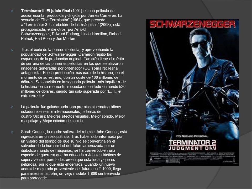 Terminator II: El juicio final (1991) es una película de acción escrita, producida y dirigida por James Cameron. La secuela de The Terminator (1984), que precede a Terminator 3: La rebelión de las máquinas (2003), está protagonizada, entre otros, por Arnold Schwarzenegger, Edward Furlong, Linda Hamilton, Robert Patrick, Earl Boen y Joe Morton.