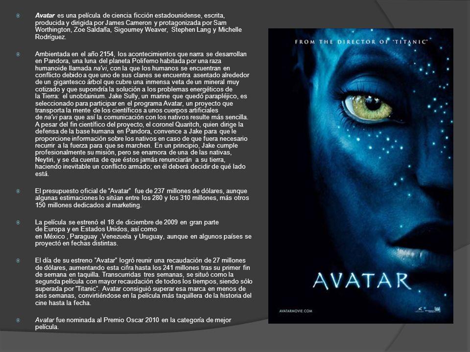 Avatar es una película de ciencia ficción estadounidense, escrita, producida y dirigida por James Cameron y protagonizada por Sam Worthington, Zoe Saldaña, Sigourney Weaver, Stephen Lang y Michelle Rodríguez.
