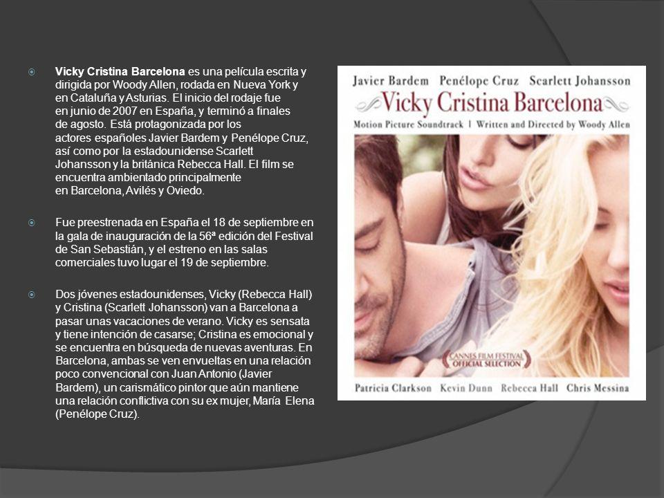 Vicky Cristina Barcelona es una película escrita y dirigida por Woody Allen, rodada en Nueva York y en Cataluña y Asturias. El inicio del rodaje fue en junio de 2007 en España, y terminó a finales de agosto. Está protagonizada por los actores españoles Javier Bardem y Penélope Cruz, así como por la estadounidense Scarlett Johansson y la británica Rebecca Hall. El film se encuentra ambientado principalmente en Barcelona, Avilés y Oviedo.