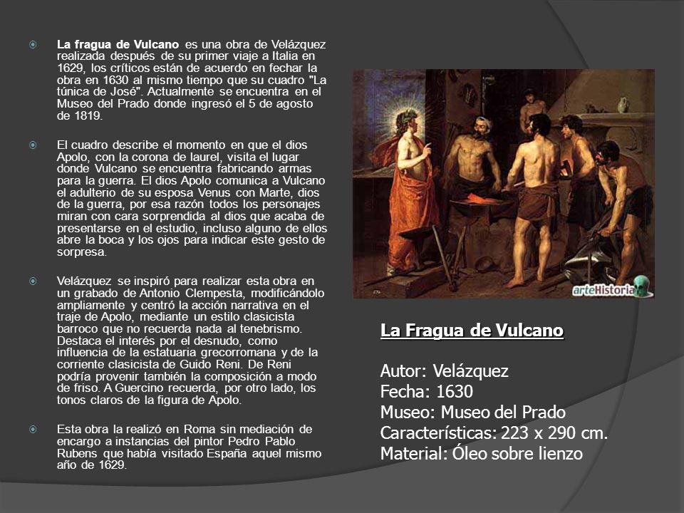 La fragua de Vulcano es una obra de Velázquez realizada después de su primer viaje a Italia en 1629, los críticos están de acuerdo en fechar la obra en 1630 al mismo tiempo que su cuadro La túnica de José . Actualmente se encuentra en el Museo del Prado donde ingresó el 5 de agosto de 1819.
