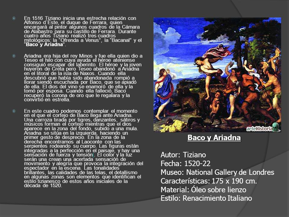En 1516 Tiziano inicia una estrecha relación con Alfonso d´Este, el duque de Ferrara, quien encargará al pintor algunos cuadros de la Cámara de Alabastro para su castillo de Ferrara. Durante cuatro años Tiziano realizó tres cuadros mitológicos: la Ofrenda a Venus , la Bacanal y el Baco y Ariadna .