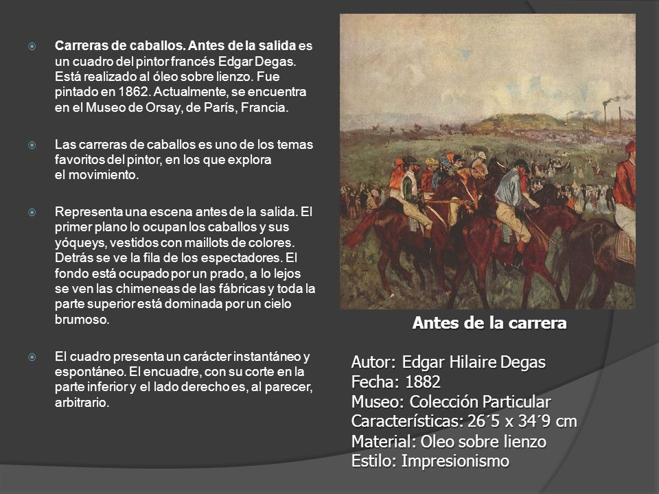 Carreras de caballos. Antes de la salida es un cuadro del pintor francés Edgar Degas. Está realizado al óleo sobre lienzo. Fue pintado en 1862. Actualmente, se encuentra en el Museo de Orsay, de París, Francia.
