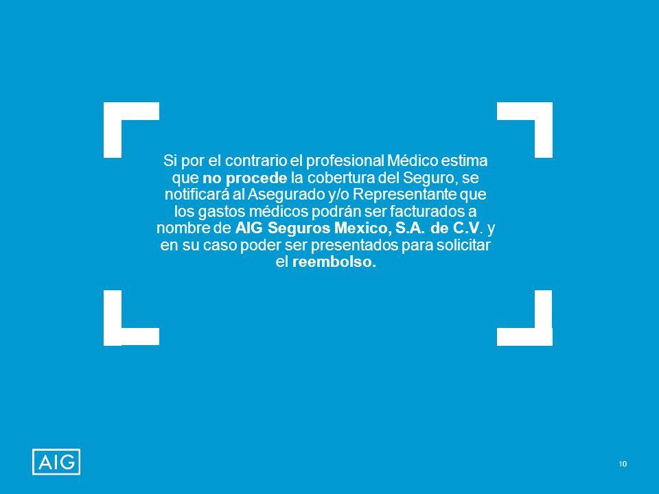 Si por el contrario el profesional Médico estima que no procede la cobertura del Seguro, se notificará al Asegurado y/o Representante que los gastos médicos podrán ser facturados a nombre de AIG Seguros Mexico, S.A.
