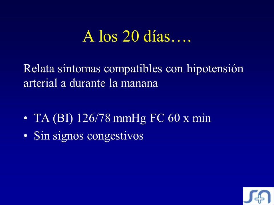 A los 20 días…. Relata síntomas compatibles con hipotensión arterial a durante la manana. TA (BI) 126/78 mmHg FC 60 x min.