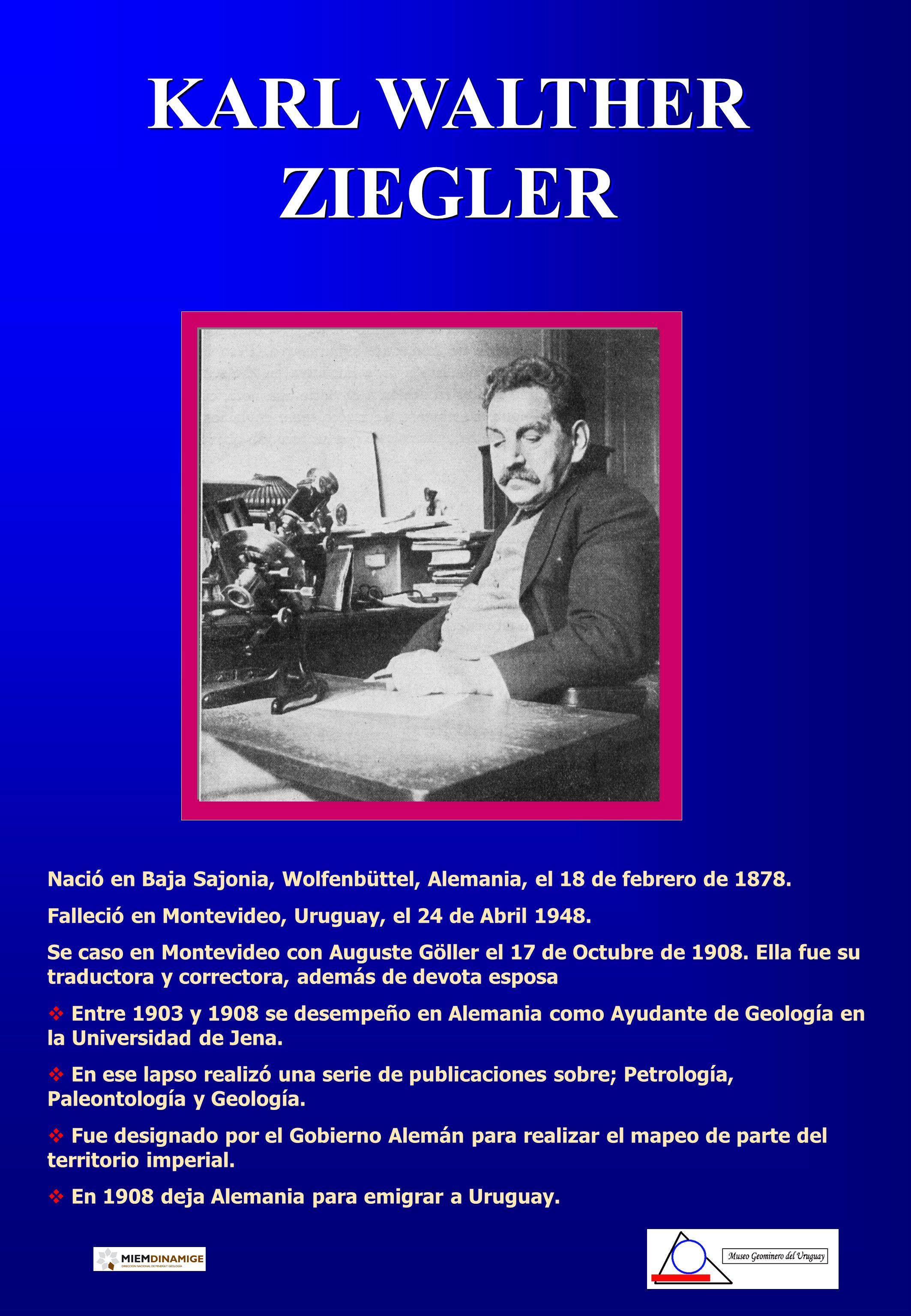 KARL WALTHER ZIEGLER Nació en Baja Sajonia, Wolfenbüttel, Alemania, el 18 de febrero de 1878. Falleció en Montevideo, Uruguay, el 24 de Abril 1948.