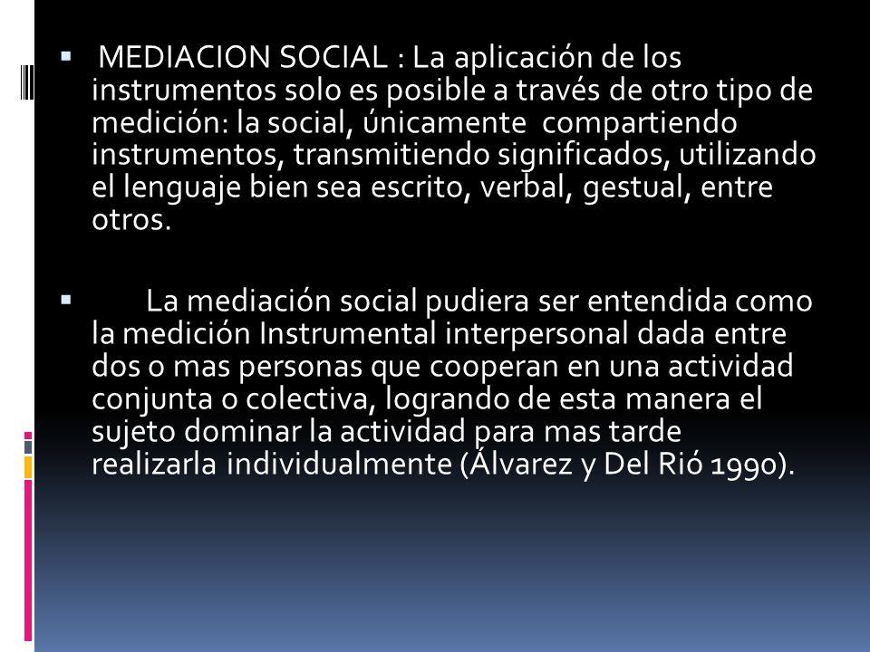 MEDIACION SOCIAL : La aplicación de los instrumentos solo es posible a través de otro tipo de medición: la social, únicamente compartiendo instrumentos, transmitiendo significados, utilizando el lenguaje bien sea escrito, verbal, gestual, entre otros.