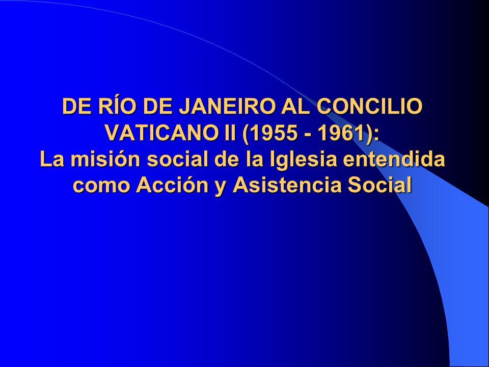 DE RÍO DE JANEIRO AL CONCILIO VATICANO II (1955 - 1961): La misión social de la Iglesia entendida como Acción y Asistencia Social