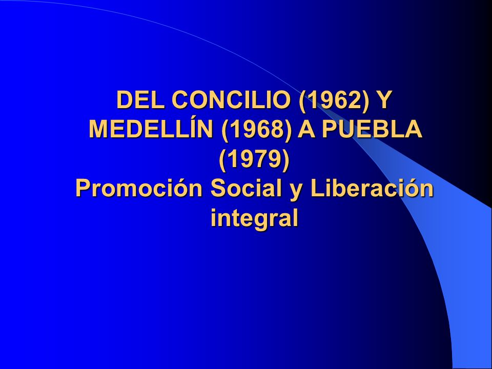 DEL CONCILIO (1962) Y MEDELLÍN (1968) A PUEBLA (1979) Promoción Social y Liberación integral