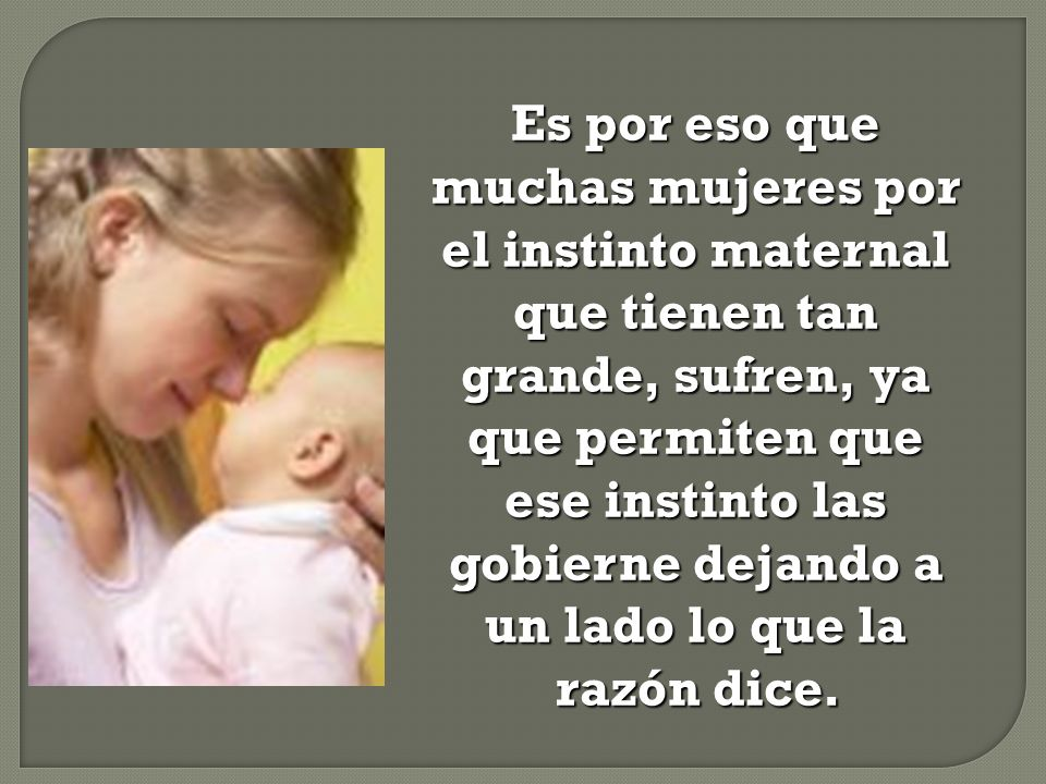 Es por eso que muchas mujeres por el instinto maternal que tienen tan grande, sufren, ya que permiten que ese instinto las gobierne dejando a un lado lo que la razón dice.