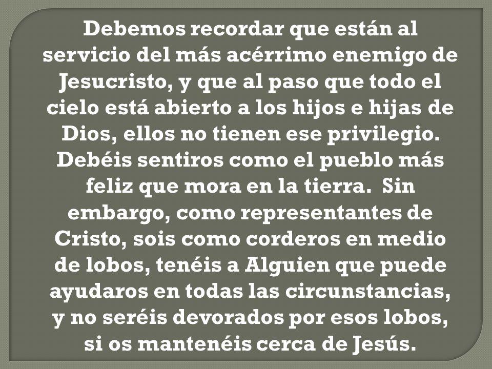 Debemos recordar que están al servicio del más acérrimo enemigo de Jesucristo, y que al paso que todo el cielo está abierto a los hijos e hijas de Dios, ellos no tienen ese privilegio.