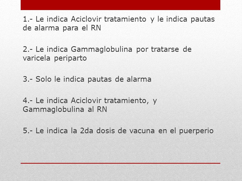 1.- Le indica Aciclovir tratamiento y le indica pautas de alarma para el RN
