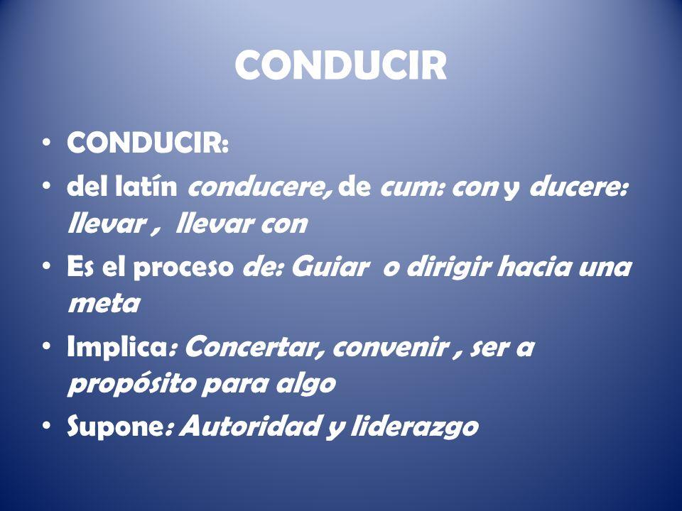 CONDUCIR CONDUCIR: del latín conducere, de cum: con y ducere: llevar , llevar con. Es el proceso de: Guiar o dirigir hacia una meta.
