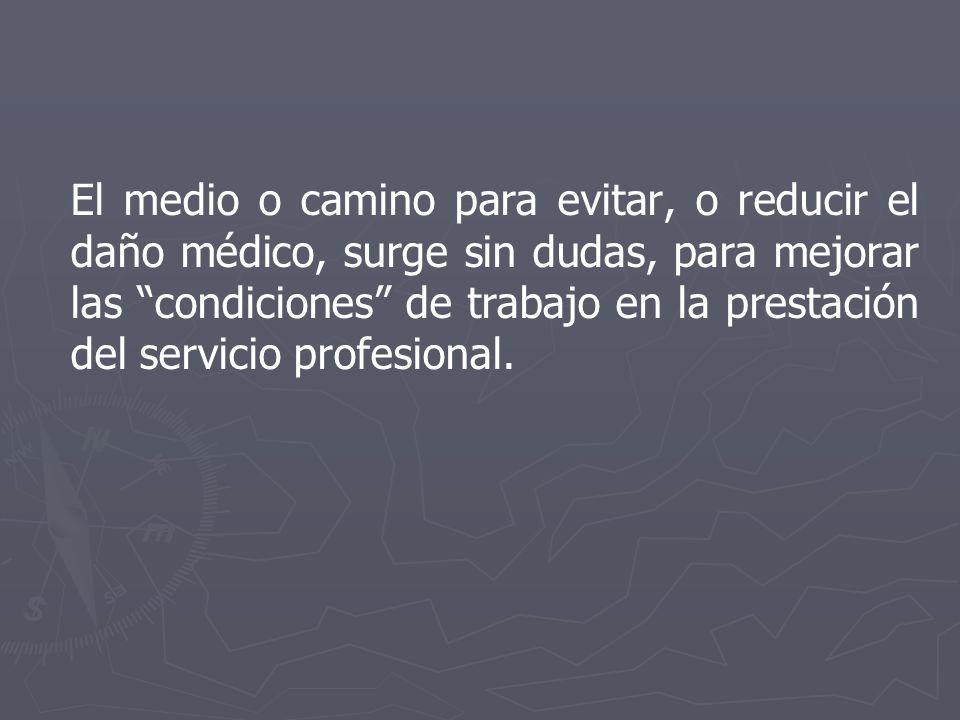 El medio o camino para evitar, o reducir el daño médico, surge sin dudas, para mejorar las condiciones de trabajo en la prestación del servicio profesional.