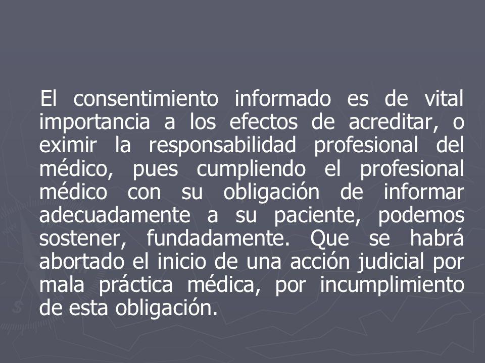 El consentimiento informado es de vital importancia a los efectos de acreditar, o eximir la responsabilidad profesional del médico, pues cumpliendo el profesional médico con su obligación de informar adecuadamente a su paciente, podemos sostener, fundadamente.