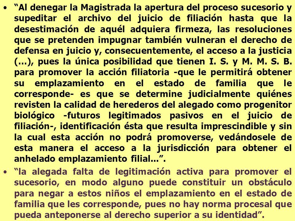 Al denegar la Magistrada la apertura del proceso sucesorio y supeditar el archivo del juicio de filiación hasta que la desestimación de aquél adquiera firmeza, las resoluciones que se pretenden impugnar también vulneran el derecho de defensa en juicio y, consecuentemente, el acceso a la justicia (…), pues la única posibilidad que tienen I. S. y M. M. S. B. para promover la acción filiatoria -que le permitirá obtener su emplazamiento en el estado de familia que le corresponde- es que se determine judicialmente quiénes revisten la calidad de herederos del alegado como progenitor biológico -futuros legitimados pasivos en el juicio de filiación-, identificación ésta que resulta imprescindible y sin la cual esta acción no podrá promoverse, vedándosele de esta manera el acceso a la jurisdicción para obtener el anhelado emplazamiento filial... .