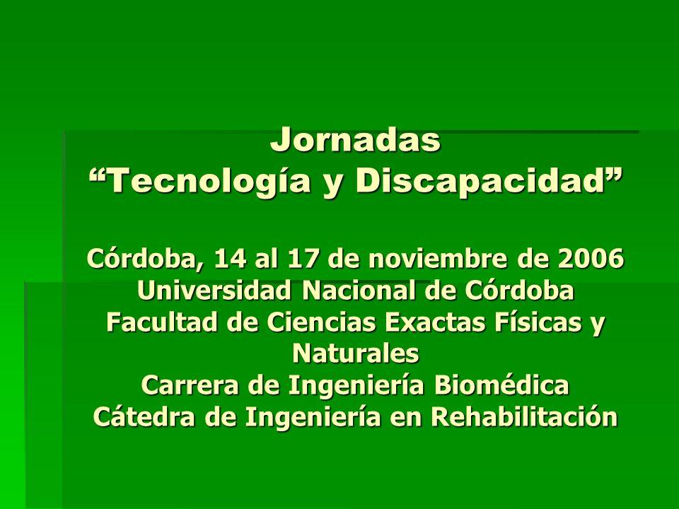 Jornadas Tecnología y Discapacidad Córdoba, 14 al 17 de noviembre de 2006 Universidad Nacional de Córdoba Facultad de Ciencias Exactas Físicas y Naturales Carrera de Ingeniería Biomédica Cátedra de Ingeniería en Rehabilitación